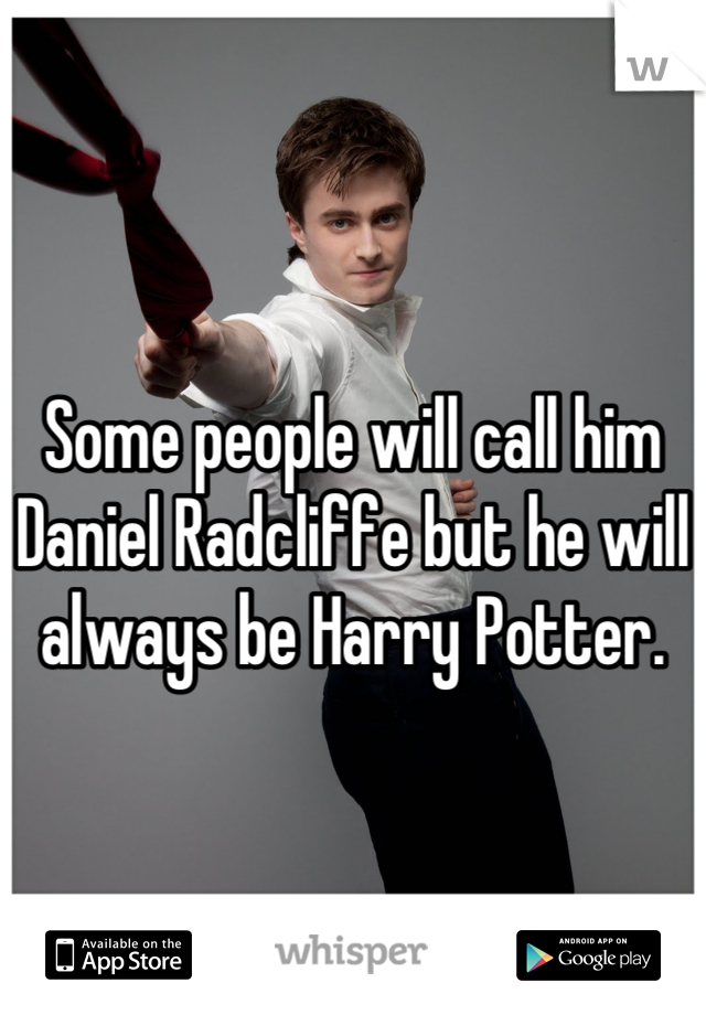 Some people will call him Daniel Radcliffe but he will always be Harry Potter.