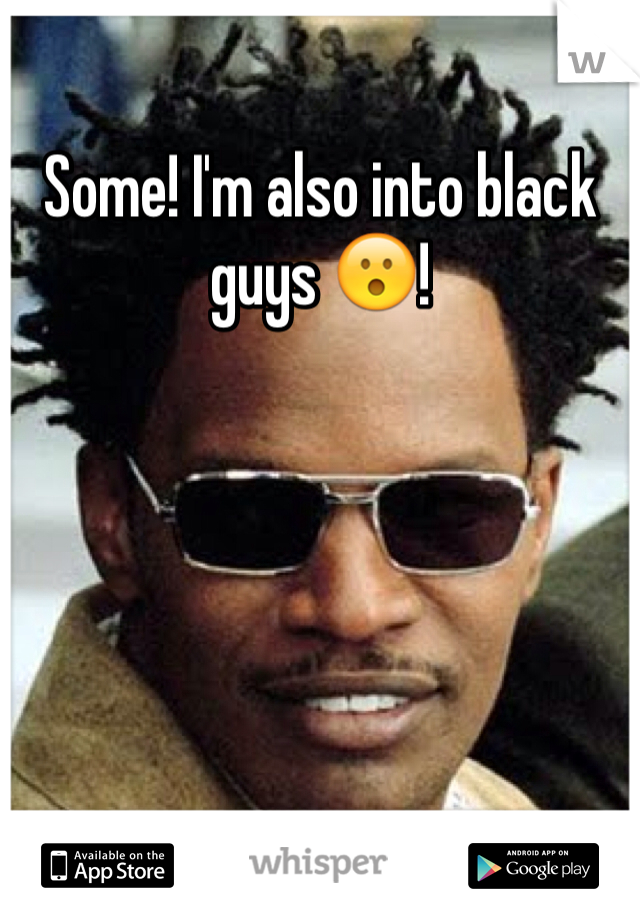 Some! I'm also into black guys 😮!