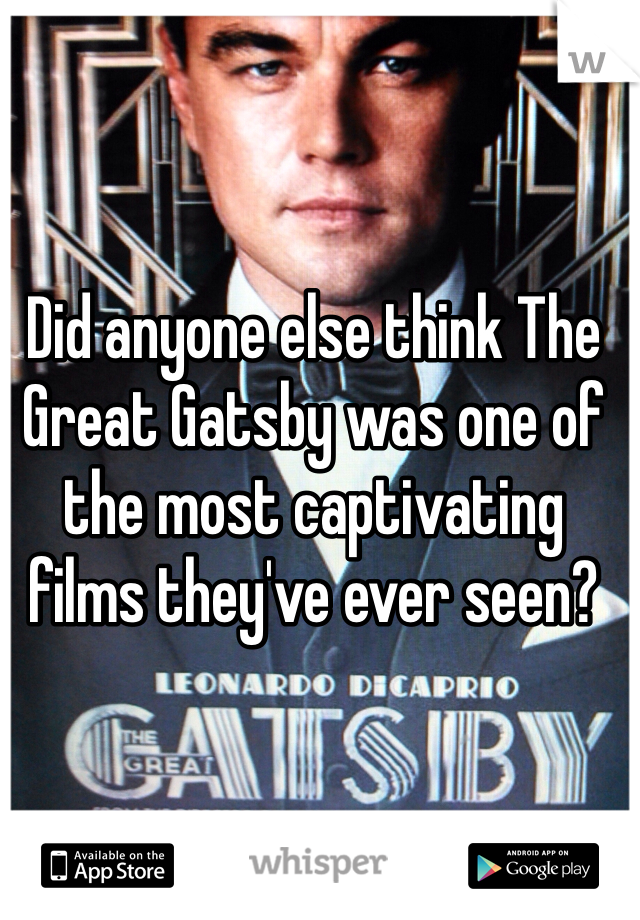 Did anyone else think The Great Gatsby was one of the most captivating films they've ever seen?