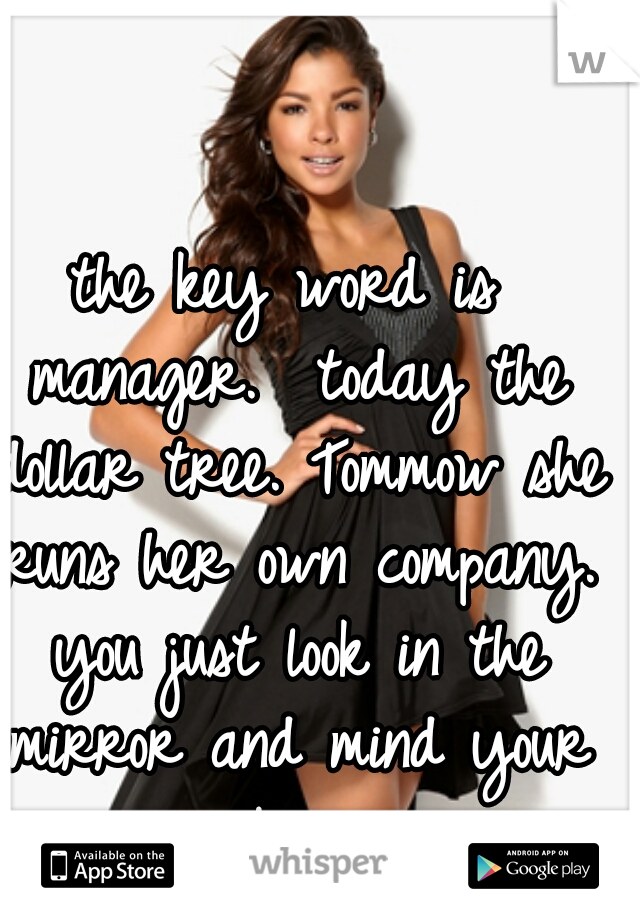 the key word is manager.  today the dollar tree. Tommow she runs her own company. you just look in the mirror and mind your own business.