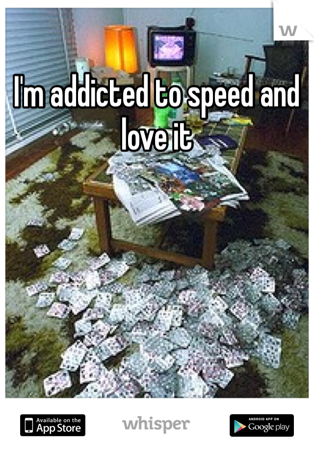 I'm addicted to speed and love it