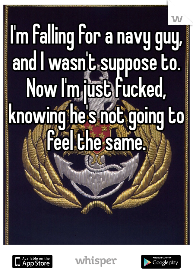 I'm falling for a navy guy, and I wasn't suppose to. Now I'm just fucked, knowing he's not going to feel the same.