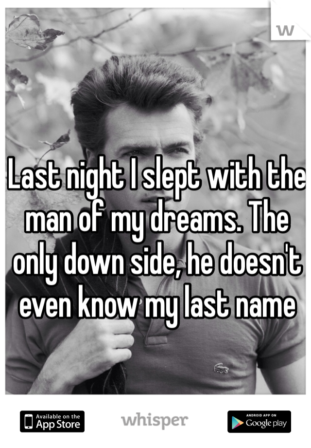 Last night I slept with the man of my dreams. The only down side, he doesn't even know my last name