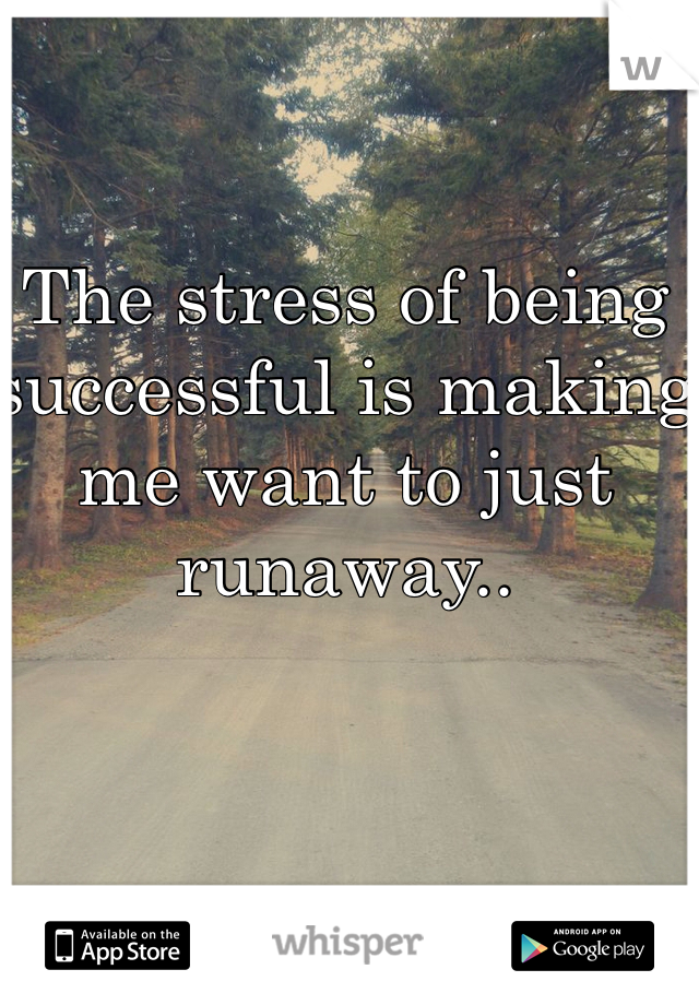 The stress of being successful is making me want to just runaway..