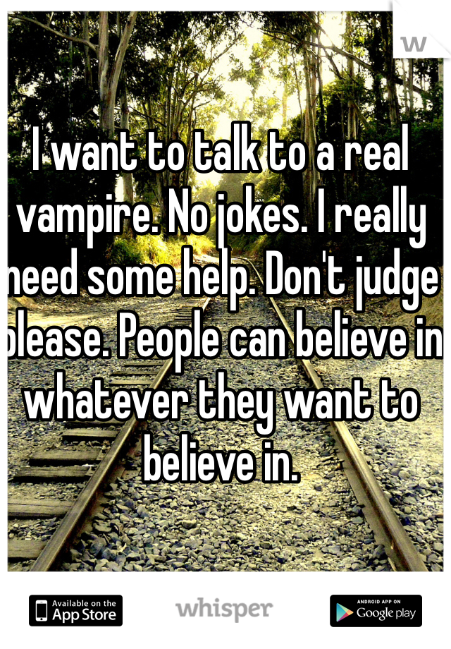 I want to talk to a real vampire. No jokes. I really need some help. Don't judge please. People can believe in whatever they want to believe in.