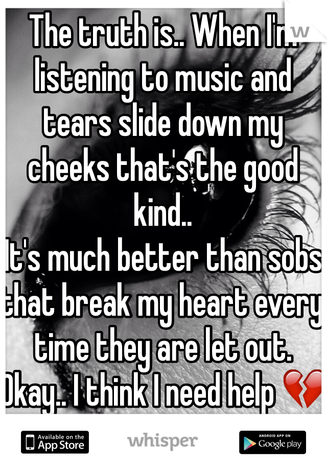 The truth is.. When I'm listening to music and tears slide down my cheeks that's the good kind..  It's much better than sobs that break my heart every time they are let out. Okay.. I think I need help 💔