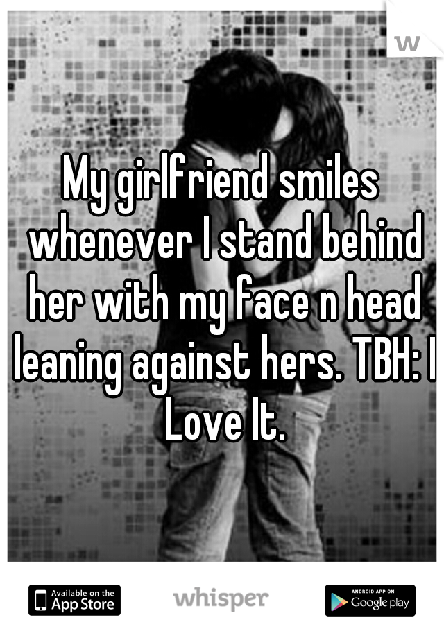 My girlfriend smiles whenever I stand behind her with my face n head leaning against hers. TBH: I Love It.