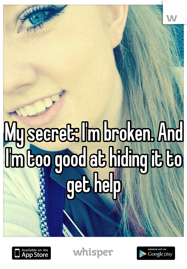 My secret: I'm broken. And I'm too good at hiding it to get help