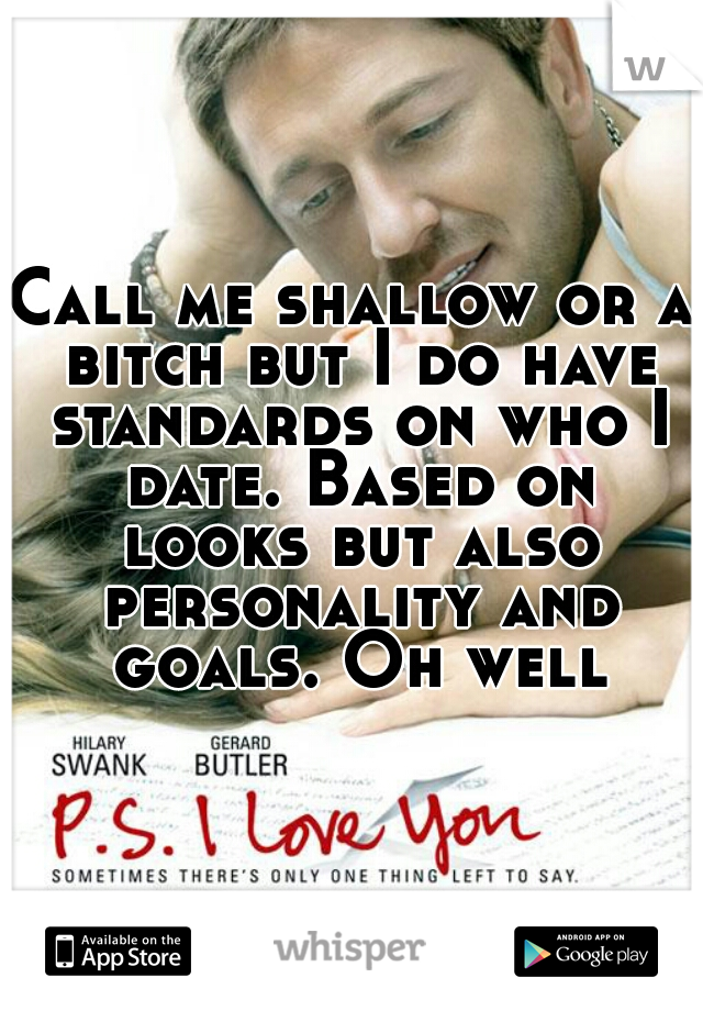 Call me shallow or a bitch but I do have standards on who I date. Based on looks but also personality and goals. Oh well