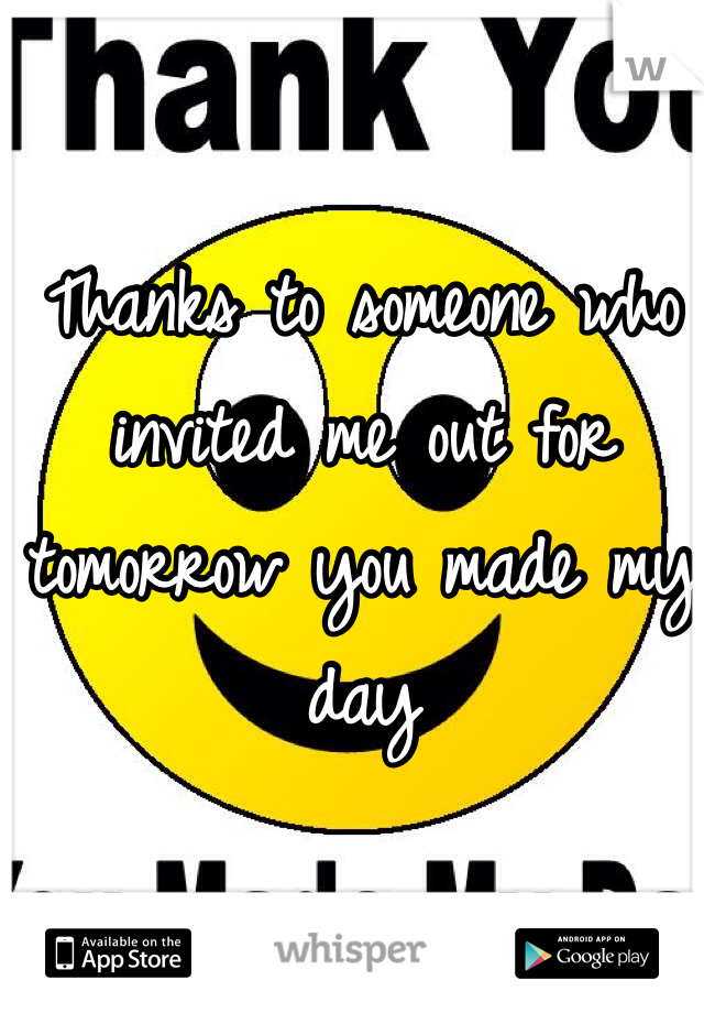 Thanks to someone who invited me out for tomorrow you made my day