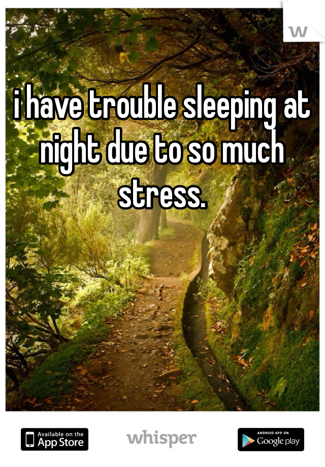 i have trouble sleeping at night due to so much stress.