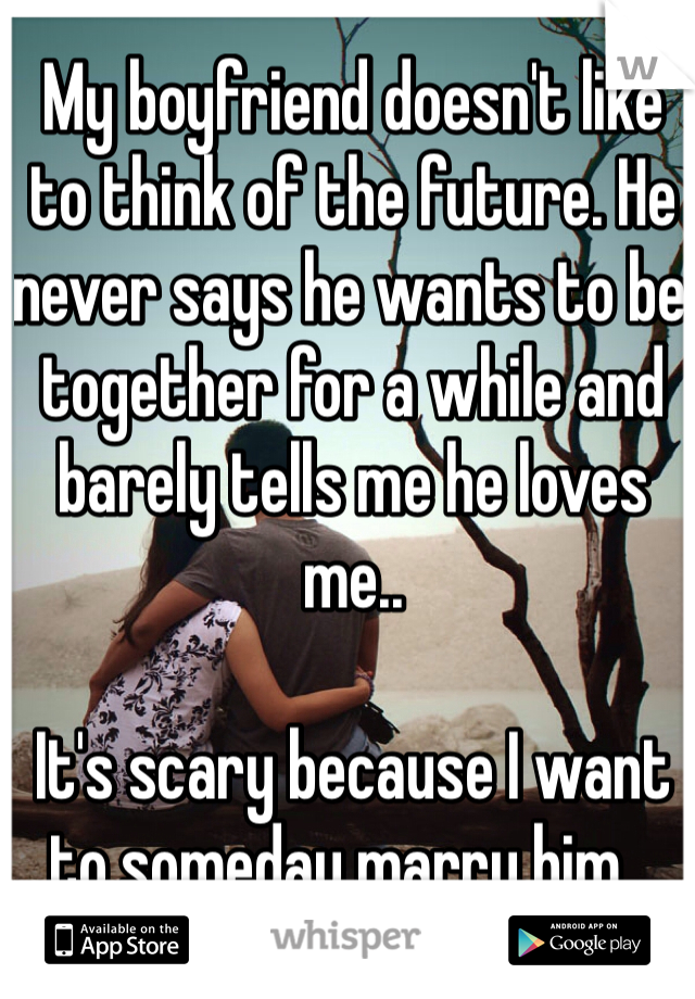 My boyfriend doesn't like to think of the future. He never says he wants to be together for a while and barely tells me he loves me..   It's scary because I want to someday marry him...