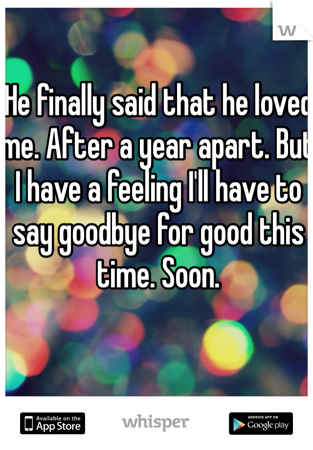 He finally said that he loved me. After a year apart. But I have a feeling I'll have to say goodbye for good this time. Soon.