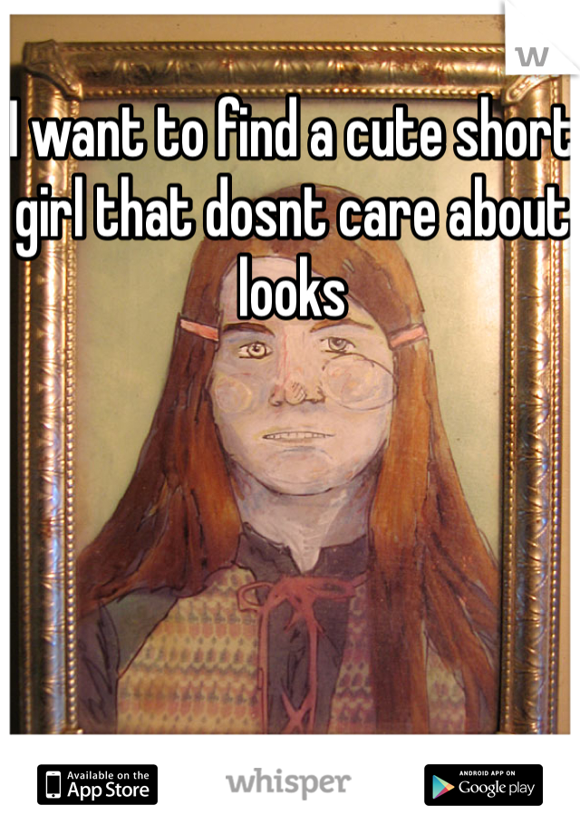 I want to find a cute short girl that dosnt care about looks