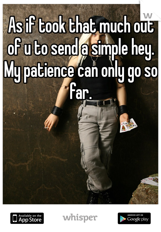 As if took that much out of u to send a simple hey. My patience can only go so far.