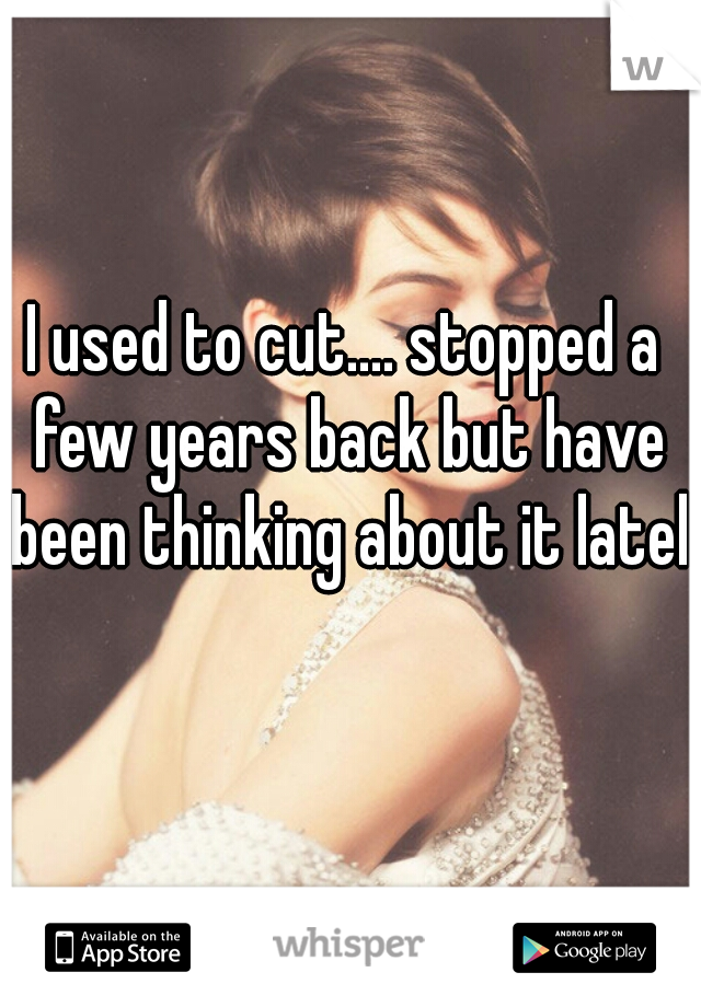 I used to cut.... stopped a few years back but have been thinking about it lately