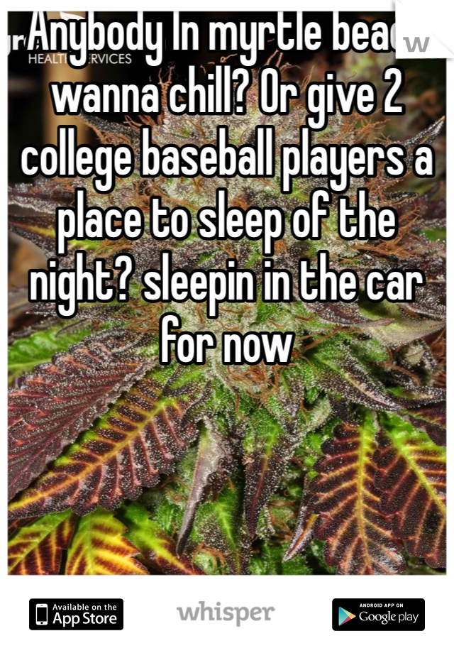 Anybody In myrtle beach wanna chill? Or give 2 college baseball players a place to sleep of the night? sleepin in the car for now