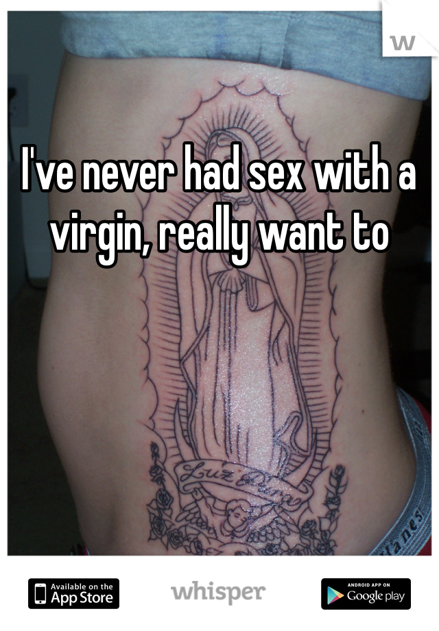 I've never had sex with a virgin, really want to