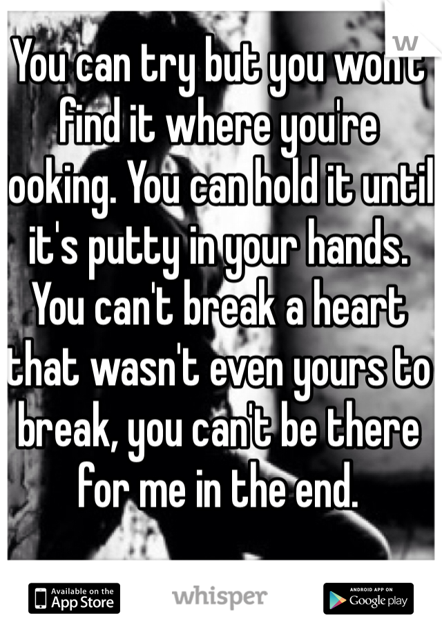 You can try but you won't find it where you're looking. You can hold it until it's putty in your hands. You can't break a heart that wasn't even yours to break, you can't be there for me in the end.