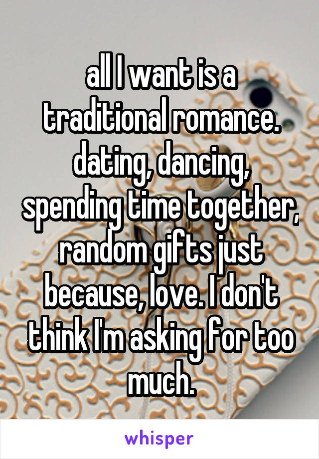 all I want is a traditional romance. dating, dancing, spending time together, random gifts just because, love. I don't think I'm asking for too much.