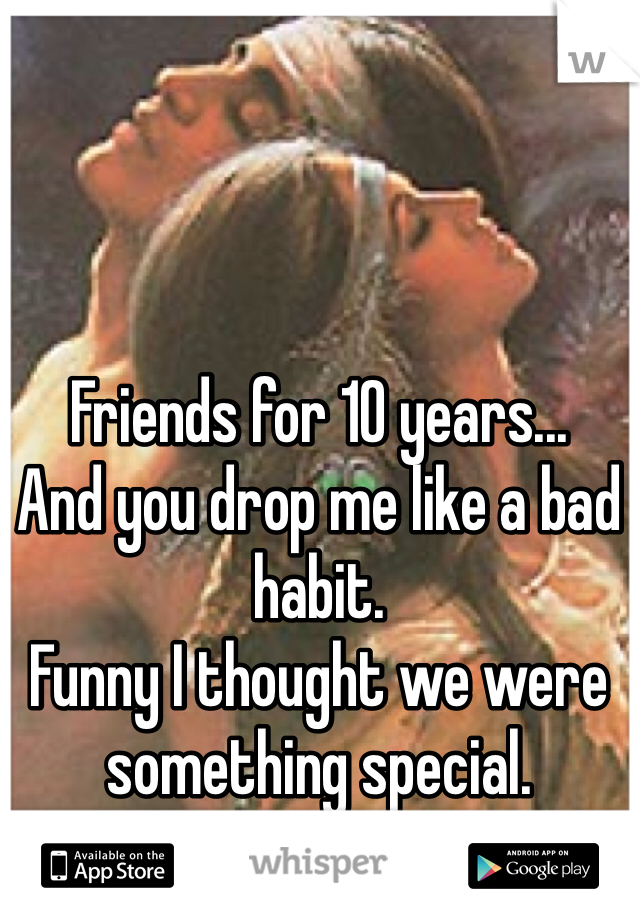 Friends for 10 years... And you drop me like a bad habit.  Funny I thought we were something special.  Soul mates.