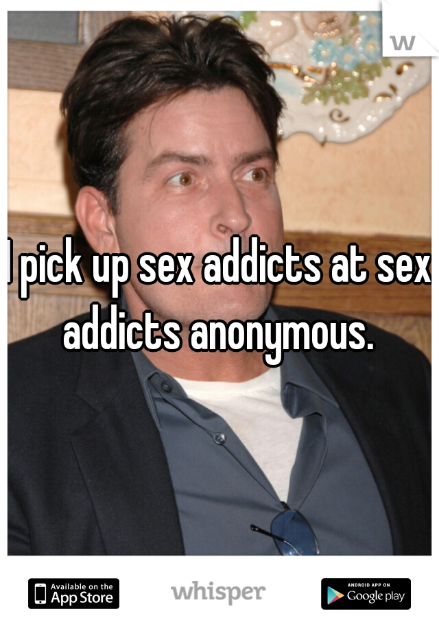 I pick up sex addicts at sex addicts anonymous.