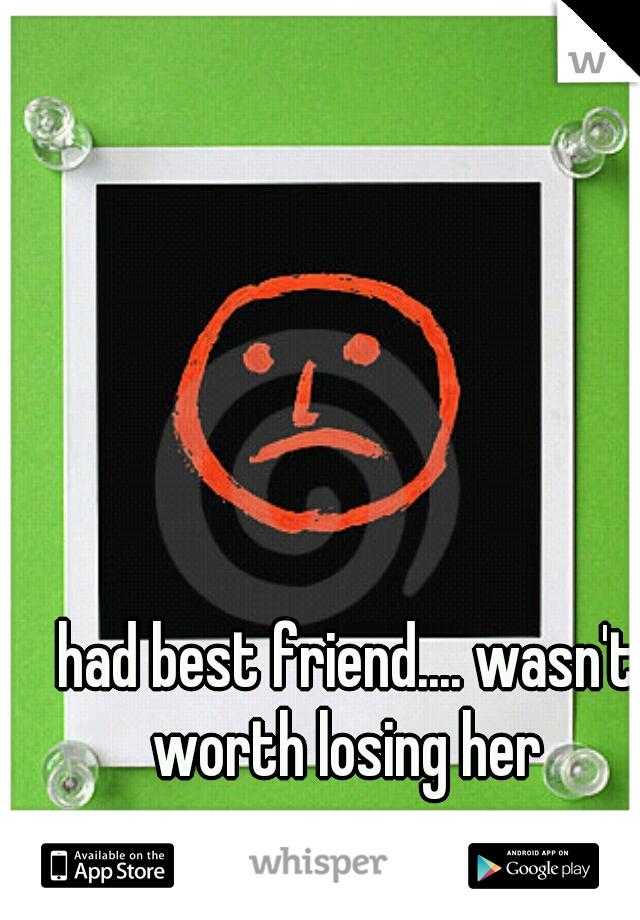 had best friend.... wasn't worth losing her
