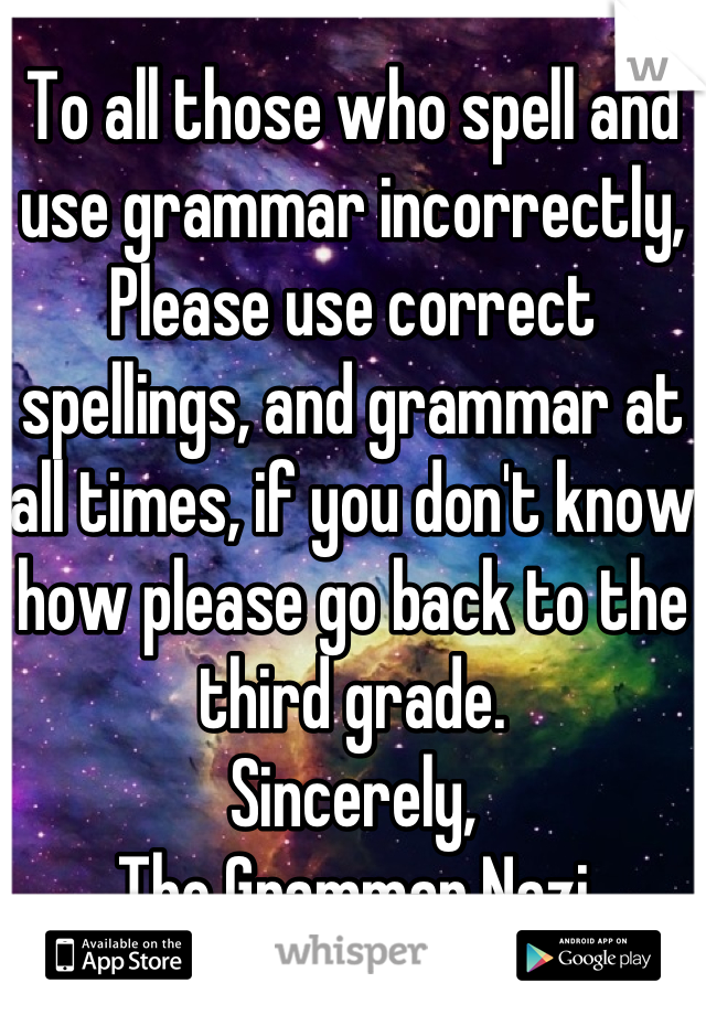 To all those who spell and use grammar incorrectly,  Please use correct spellings, and grammar at all times, if you don't know how please go back to the third grade.  Sincerely,  The Grammar Nazi