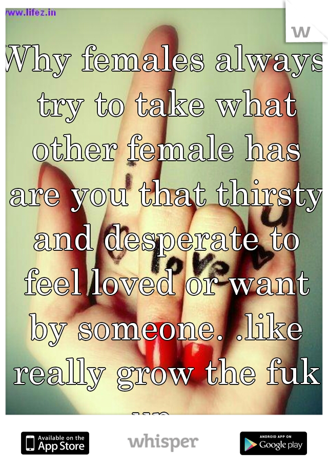 Why females always try to take what other female has are you that thirsty and desperate to feel loved or want by someone. .like really grow the fuk up...