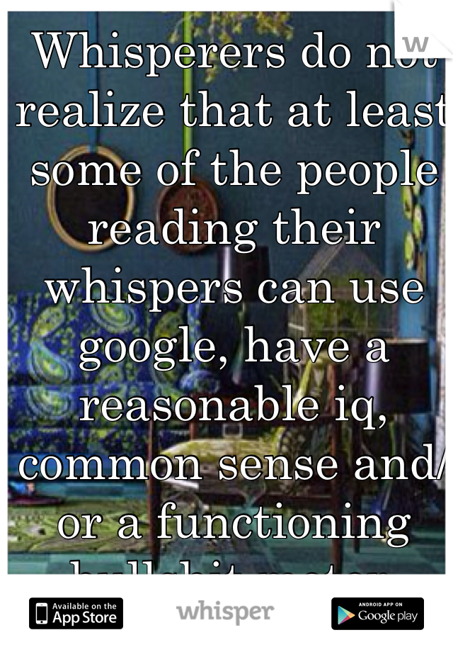 Whisperers do not realize that at least some of the people reading their whispers can use google, have a reasonable iq, common sense and/or a functioning bullshit meter.
