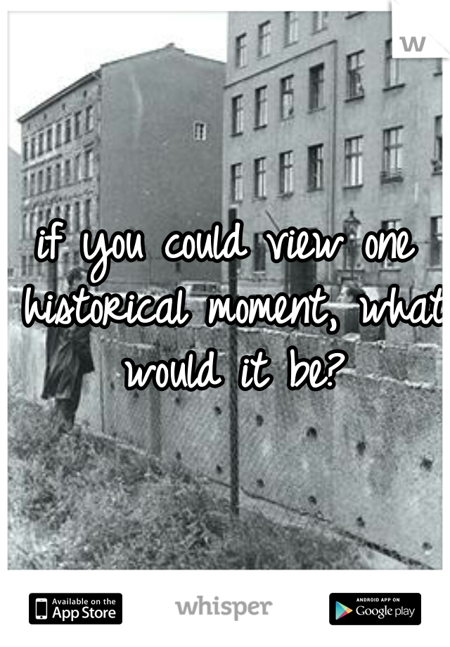 if you could view one historical moment, what would it be?