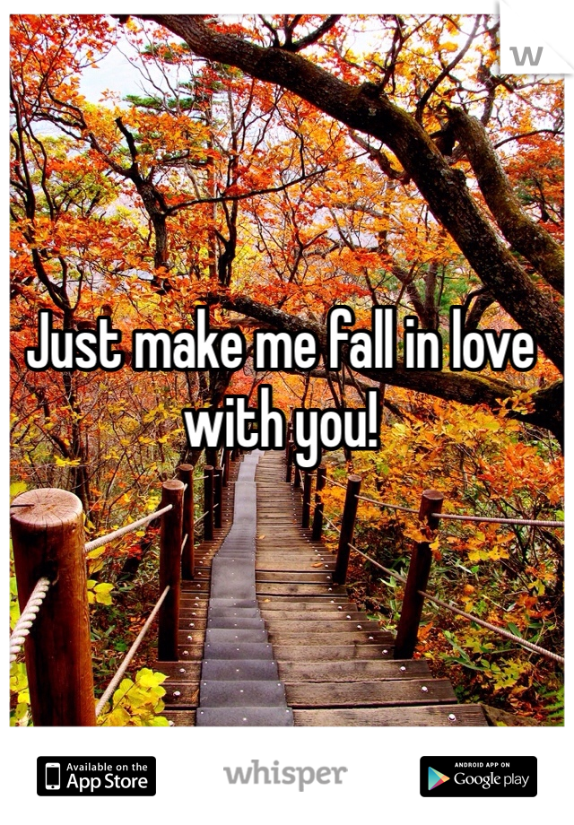 Just make me fall in love with you!