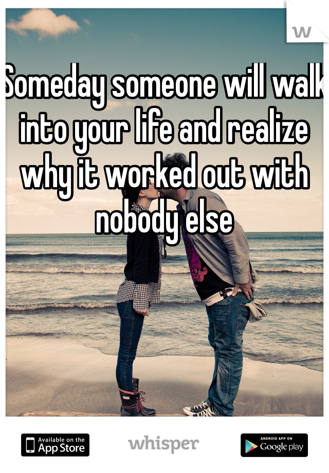 Someday someone will walk into your life and realize why it worked out with nobody else