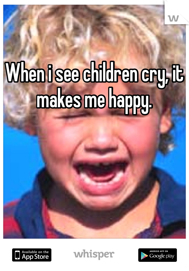 When i see children cry, it makes me happy.
