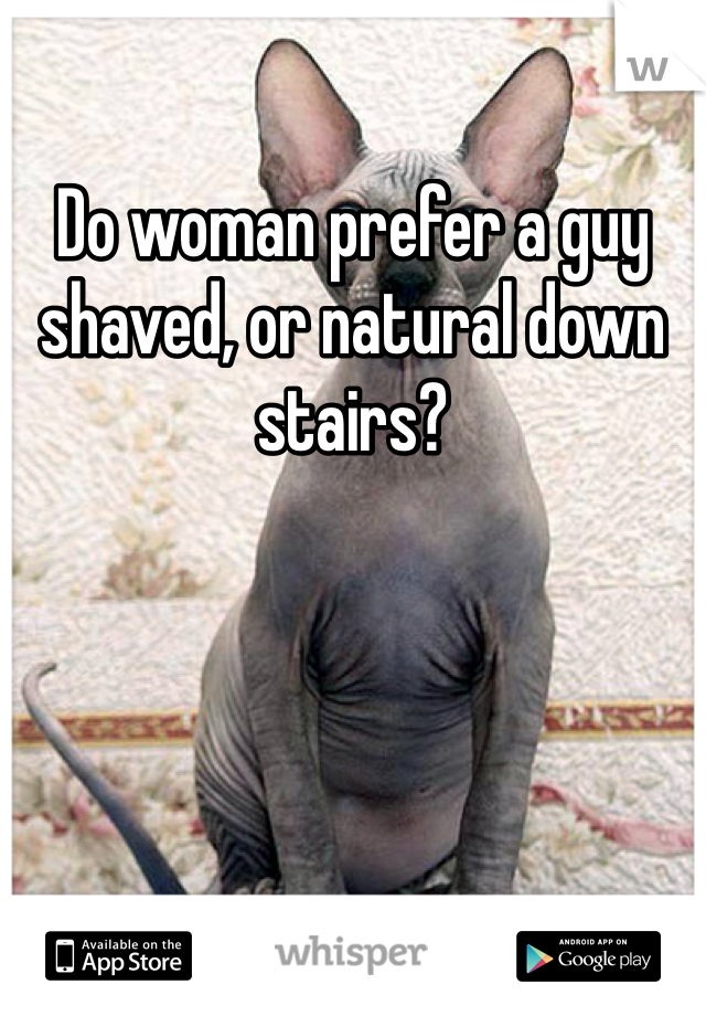 Do woman prefer a guy shaved, or natural down stairs?