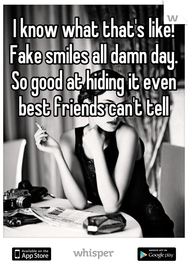I know what that's like! Fake smiles all damn day. So good at hiding it even best friends can't tell
