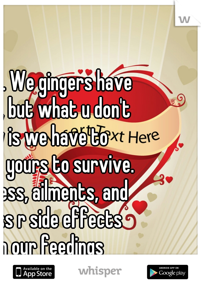 It is true. We gingers have no souls, but what u don't know is we have to consume yours to survive. Ur sadness, ailments, and sickness r side effects from our feedings
