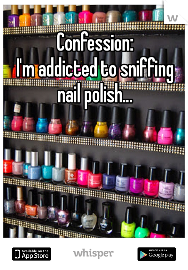 Confession:  I'm addicted to sniffing nail polish...