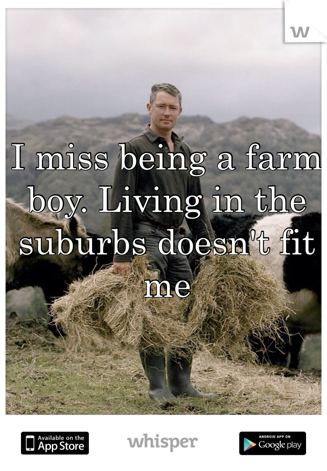 I miss being a farm boy. Living in the suburbs doesn't fit me