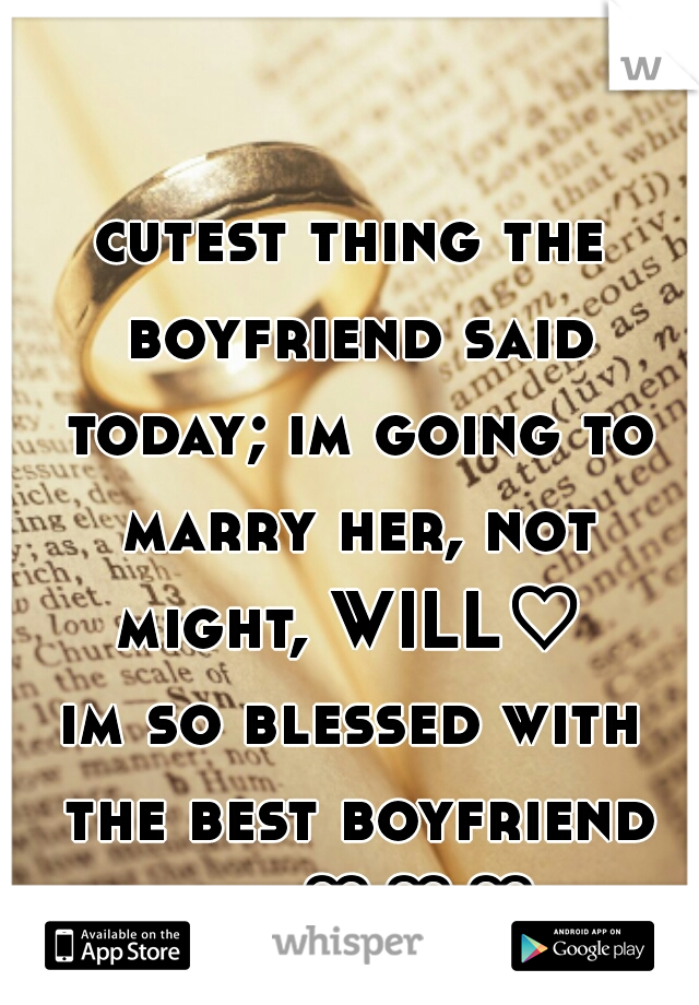 cutest thing the boyfriend said today; im going to marry her, not might, WILL♡   im so blessed with the best boyfriend ever♡♡♡