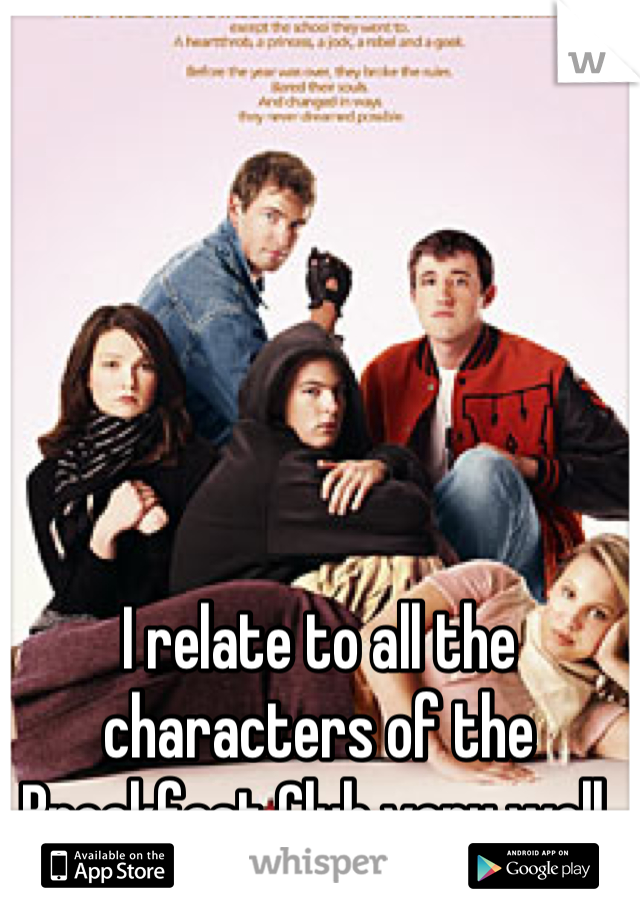 I relate to all the characters of the Breakfast Club very well