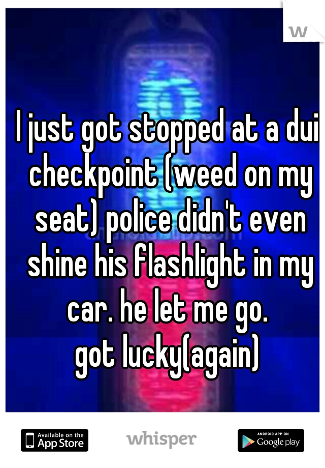 I just got stopped at a dui checkpoint (weed on my seat) police didn't even shine his flashlight in my car. he let me go.  got lucky(again)