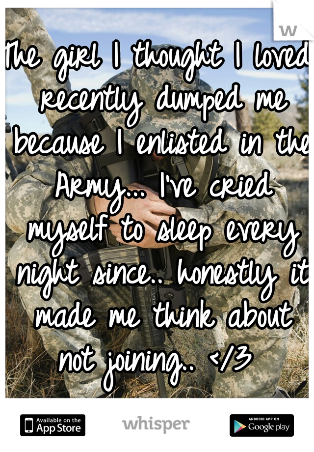 The girl I thought I loved recently dumped me because I enlisted in the Army... I've cried myself to sleep every night since.. honestly it made me think about not joining.. </3