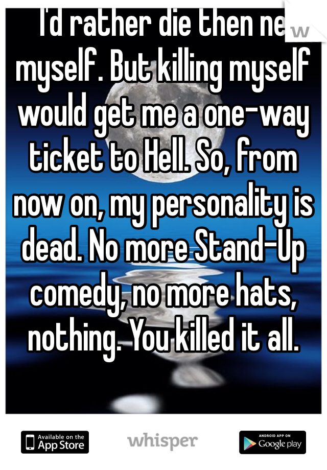 I'd rather die then ne myself. But killing myself would get me a one-way ticket to Hell. So, from now on, my personality is dead. No more Stand-Up comedy, no more hats, nothing. You killed it all.