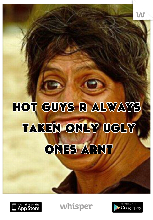 hot guys r always taken only ugly ones arnt