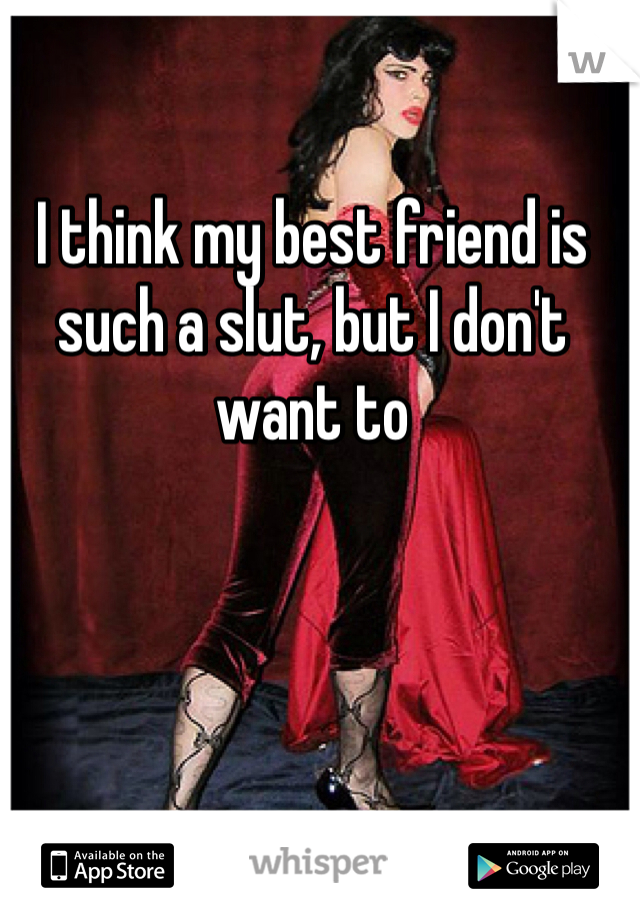 I think my best friend is such a slut, but I don't want to