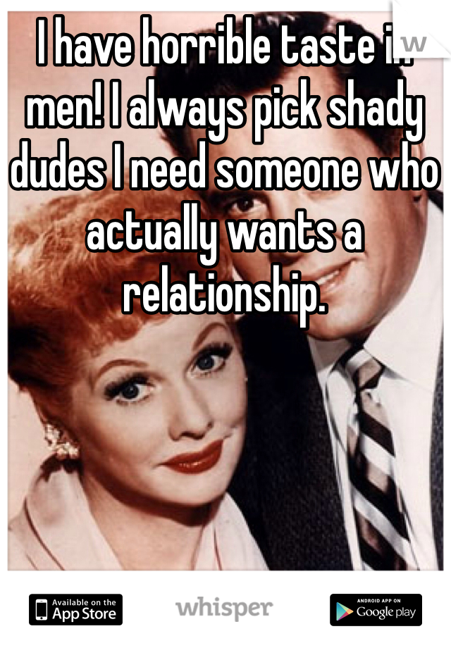 I have horrible taste in men! I always pick shady dudes I need someone who actually wants a relationship.