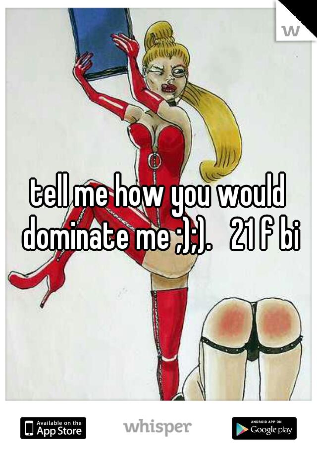 tell me how you would dominate me ;);).   21 f bi