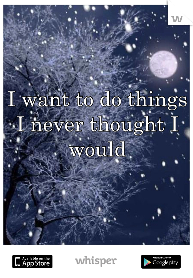 I want to do things I never thought I would