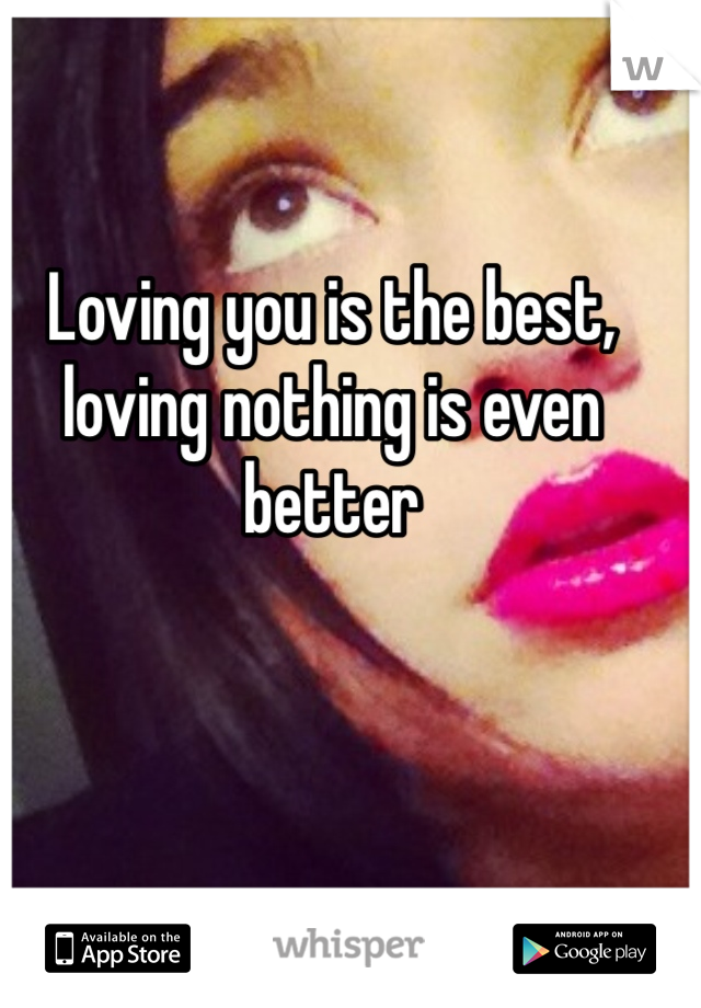 Loving you is the best, loving nothing is even better